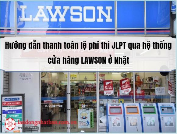 Hướng dẫn thanh toán lệ phí thi JLPT qua hệ thống cửa hàng LAWSON ở Nhật
