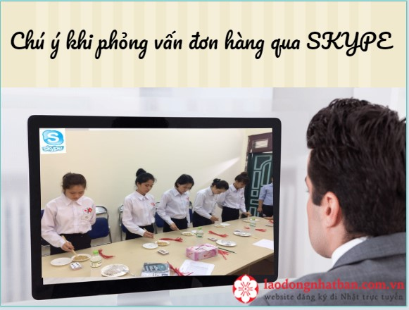 Một vài chú ý cho TTS đi XKLĐ Nhật Bản khi phỏng vấn đơn hàng qua Skype