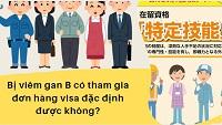 Bị viêm gan B có tham gia đơn hàng visa đặc định được không?