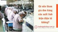 Có nên tham gia đơn hàng sản xuất linh kiện điện tử? Công việc có độc hại không?