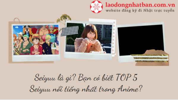 Seiyuu là gì? Bạn có biết TOP 5 seiyuu nổi tiếng nhất trong Anime?