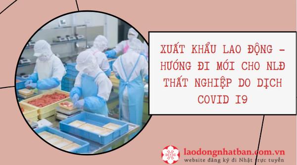 Xuất khẩu lao động - Hướng đi mới cho NLĐ thất nghiệp do dịch COVID 19